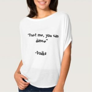 """Trust me, you can dance."" - Vodka"
