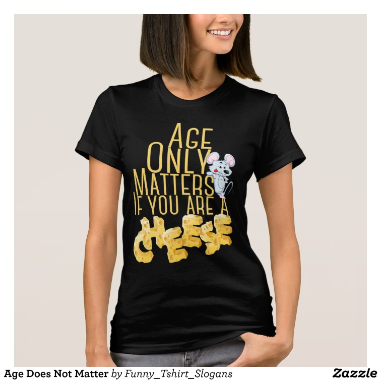 Age Only Matters If you are a CHEESE