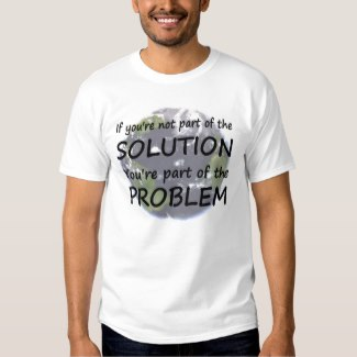 If you're not part of the SOLUTION You're part of the PROBLEM