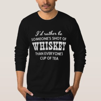 I'd rather be Someone's Shot Of WHISKEY Than Everyone's Cup Of Tea (Men)