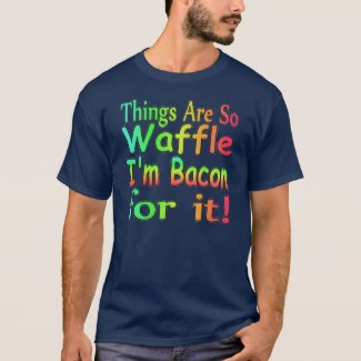 Things Are So Waffle I'm Bacon for it!