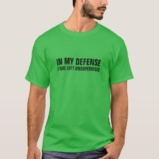 IN MY DEFENSE, I WAS LEFT UNSUPERVISED tee shirt