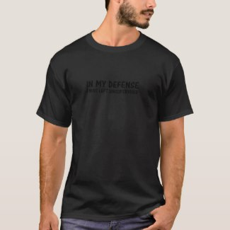 IN MY DEFENSE, I WAS LEFT UNSUPERVISED. tee shirt
