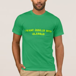 I want chicks with glasses - T-Shirt (Zazzle)