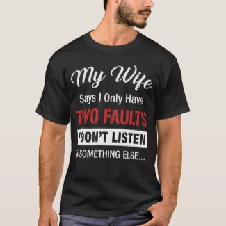 MY WIFE SAYS I ONLY HAVE TWO FAULTS I DON'T LISTEN AND SOMETHING ELSE - T-Shirt (Zazzle)
