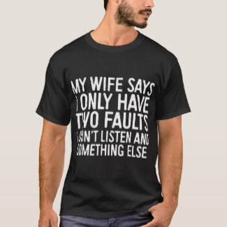 MY WIFE SAYS I ONLY HAVE TWO FAULTS I DON'T LISTEN AND SOMETHING ELSE - T-Shirt (Zazzle)*