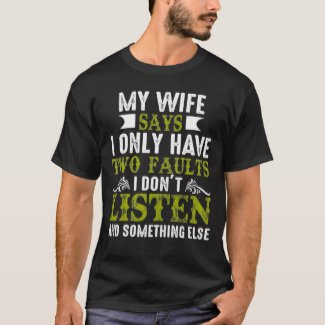 MY WIFE SAYS I ONLY HAVE TWO FAULTS I DON'T LISTEN AND SOMETHING ELSE