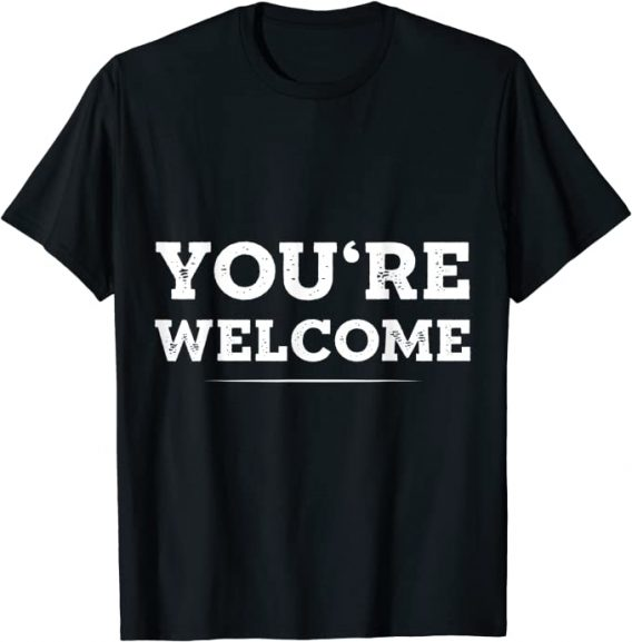 Your Welcome T-shirt Fun Novelty Quotes You're Welcome Tee